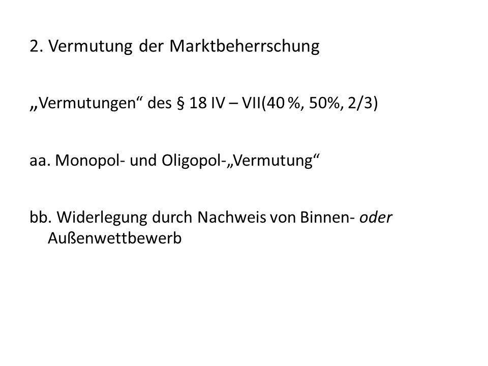 """2. Vermutung der Marktbeherrschung """" Vermutungen"""" des § 18 IV – VII(40 %, 50%, 2/3) aa. Monopol- und Oligopol-""""Vermutung"""" bb. Widerlegung durch Nachwe"""
