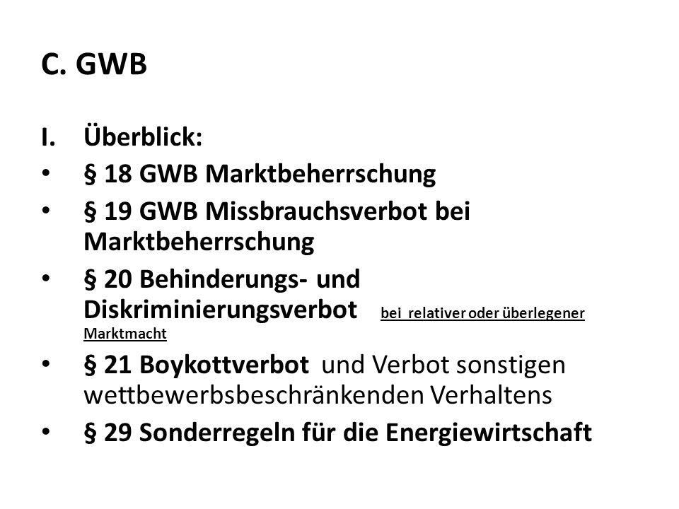 C. GWB I.Überblick: § 18 GWB Marktbeherrschung § 19 GWB Missbrauchsverbot bei Marktbeherrschung § 20 Behinderungs- und Diskriminierungsverbot bei rela