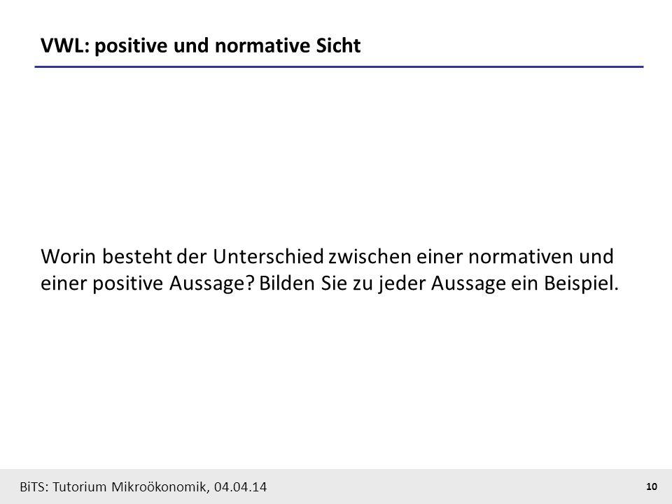 10 BiTS: Tutorium Mikroökonomik, 04.04.14 VWL: positive und normative Sicht Worin besteht der Unterschied zwischen einer normativen und einer positive