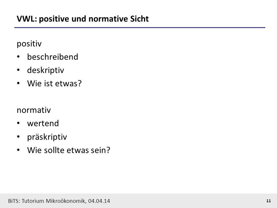 11 BiTS: Tutorium Mikroökonomik, 04.04.14 VWL: positive und normative Sicht positiv beschreibend deskriptiv Wie ist etwas? normativ wertend präskripti