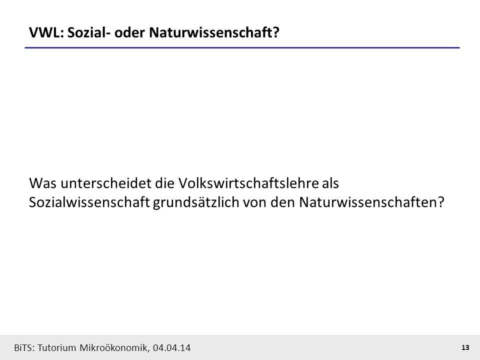 13 BiTS: Tutorium Mikroökonomik, 04.04.14 VWL: Sozial- oder Naturwissenschaft? Was unterscheidet die Volkswirtschaftslehre als Sozialwissenschaft grun