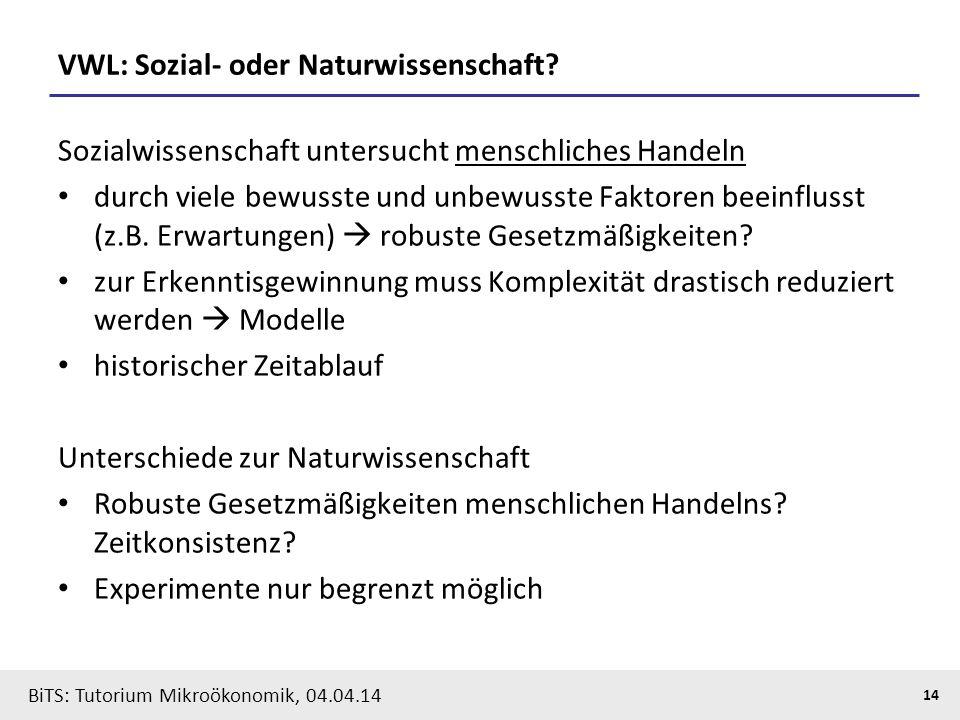 14 BiTS: Tutorium Mikroökonomik, 04.04.14 VWL: Sozial- oder Naturwissenschaft? Sozialwissenschaft untersucht menschliches Handeln durch viele bewusste