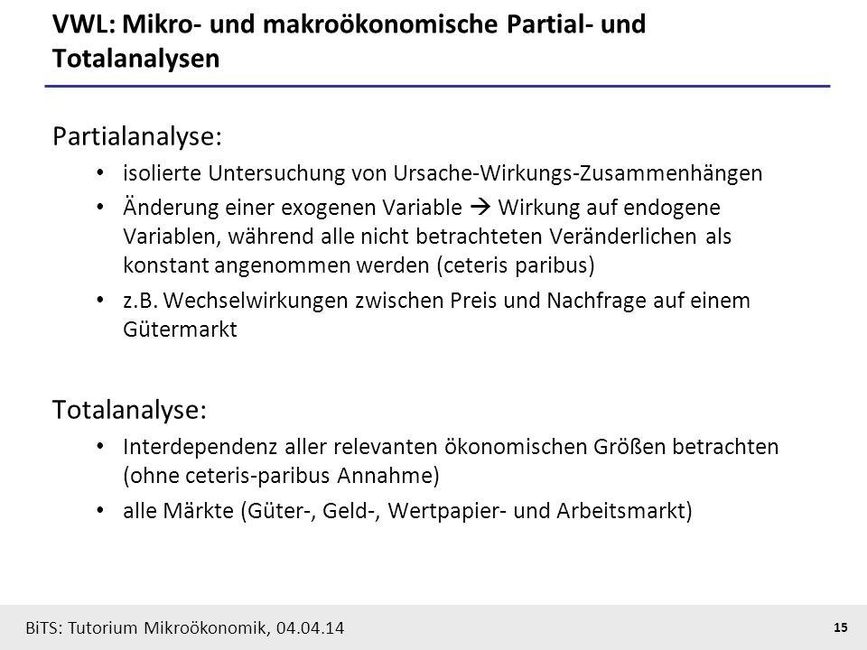 15 BiTS: Tutorium Mikroökonomik, 04.04.14 VWL: Mikro- und makroökonomische Partial- und Totalanalysen Partialanalyse: isolierte Untersuchung von Ursac