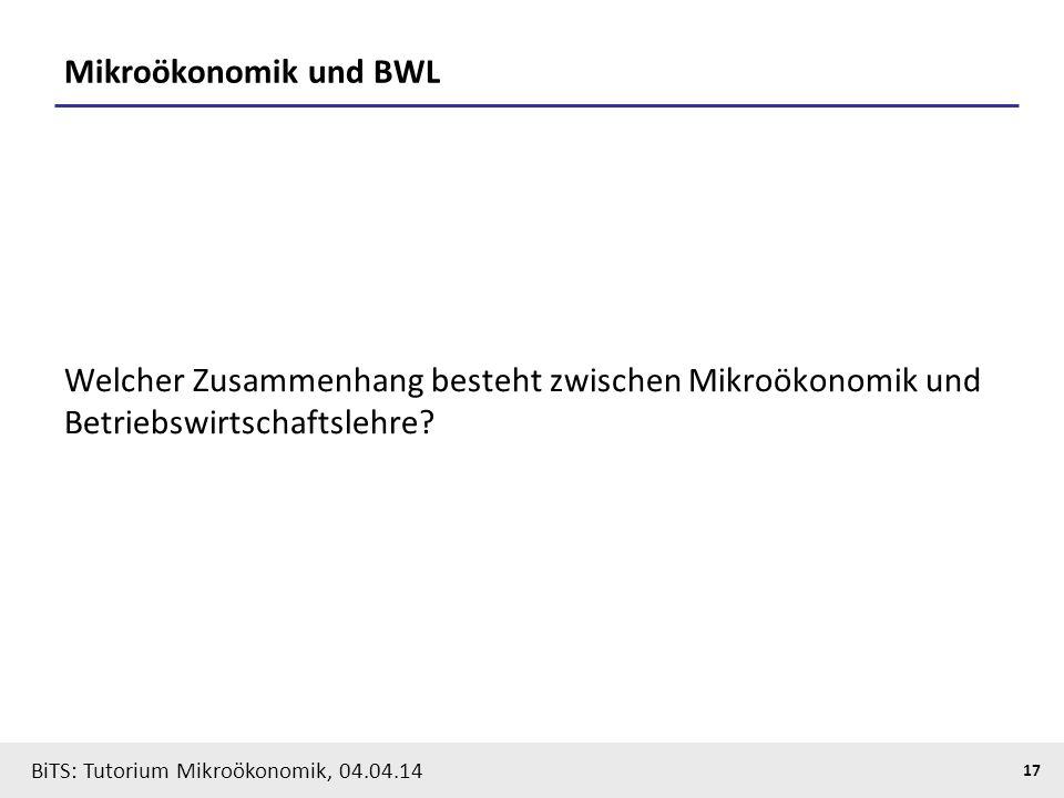 17 BiTS: Tutorium Mikroökonomik, 04.04.14 Mikroökonomik und BWL Welcher Zusammenhang besteht zwischen Mikroökonomik und Betriebswirtschaftslehre?