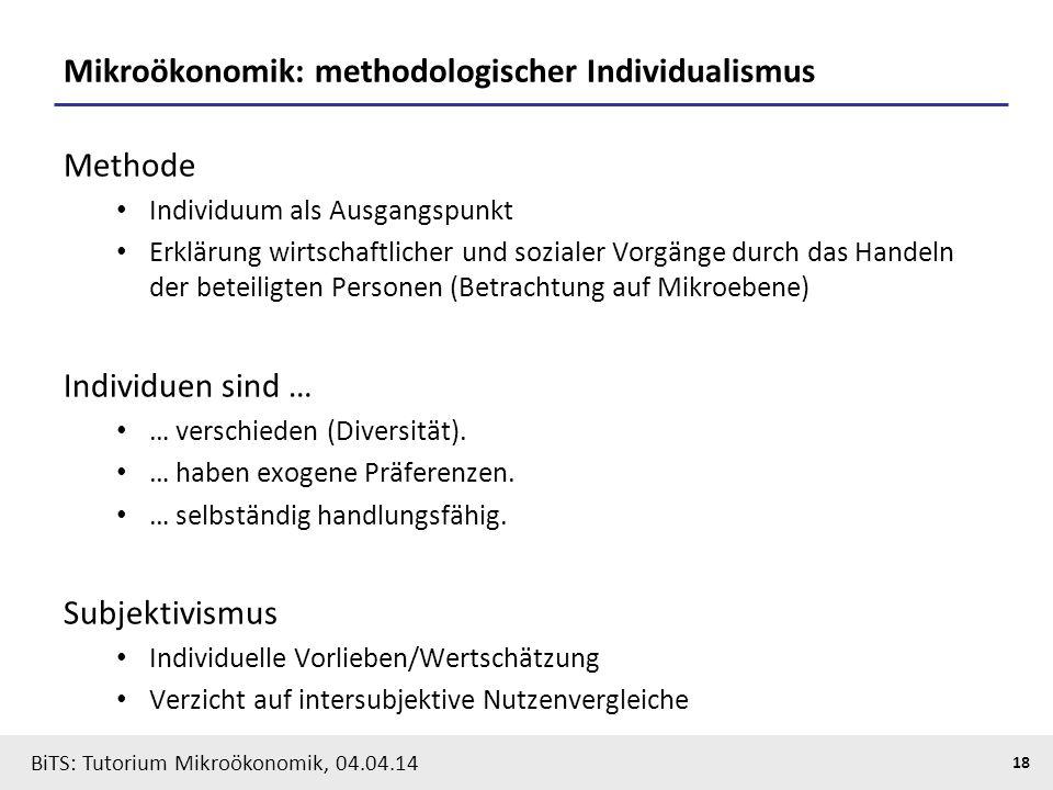 18 BiTS: Tutorium Mikroökonomik, 04.04.14 Mikroökonomik: methodologischer Individualismus Methode Individuum als Ausgangspunkt Erklärung wirtschaftlic