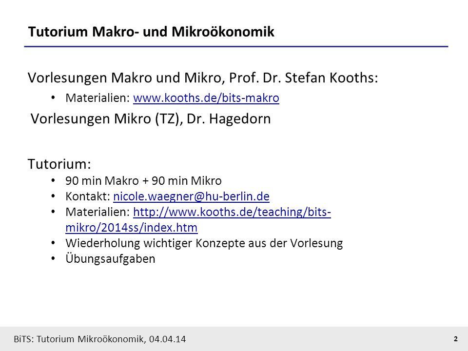 2 BiTS: Tutorium Mikroökonomik, 04.04.14 Tutorium Makro- und Mikroökonomik Vorlesungen Makro und Mikro, Prof. Dr. Stefan Kooths: Materialien: www.koot