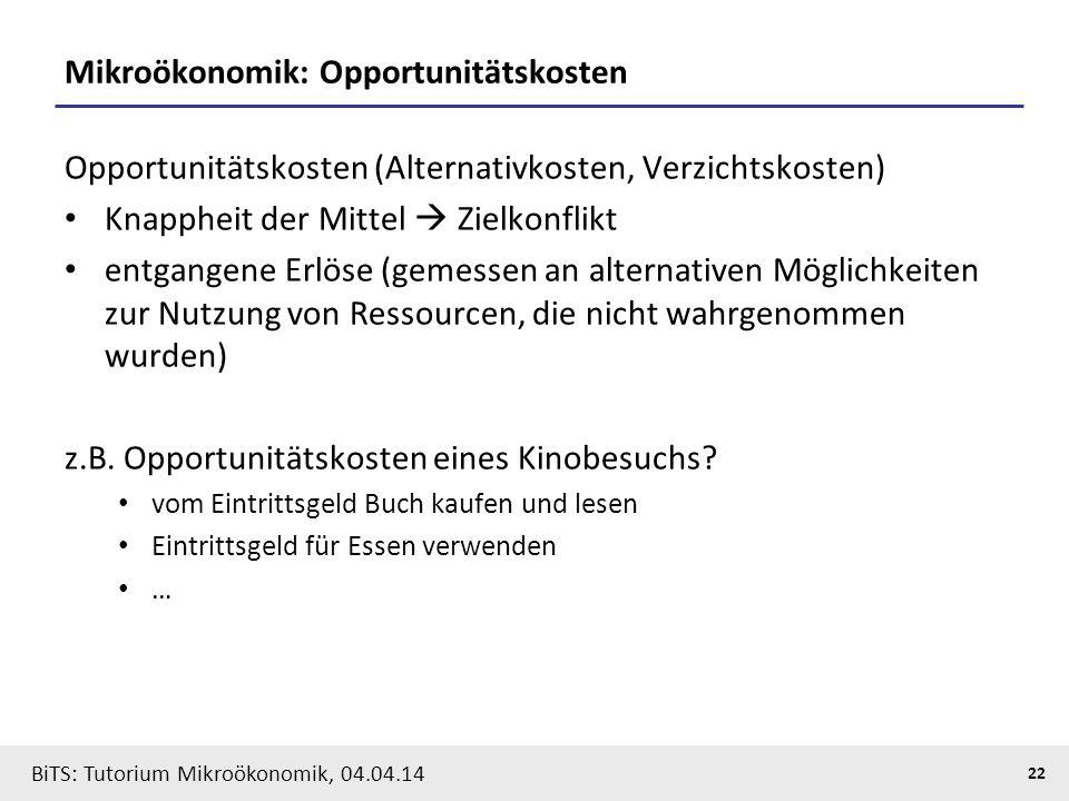 22 BiTS: Tutorium Mikroökonomik, 04.04.14 Mikroökonomik: Opportunitätskosten Opportunitätskosten (Alternativkosten, Verzichtskosten) Knappheit der Mit