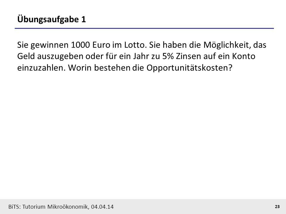 23 BiTS: Tutorium Mikroökonomik, 04.04.14 Übungsaufgabe 1 Sie gewinnen 1000 Euro im Lotto. Sie haben die Möglichkeit, das Geld auszugeben oder für ein