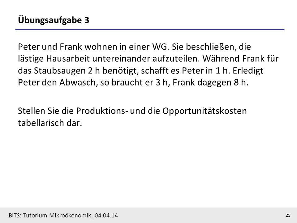 25 BiTS: Tutorium Mikroökonomik, 04.04.14 Übungsaufgabe 3 Peter und Frank wohnen in einer WG. Sie beschließen, die lästige Hausarbeit untereinander au