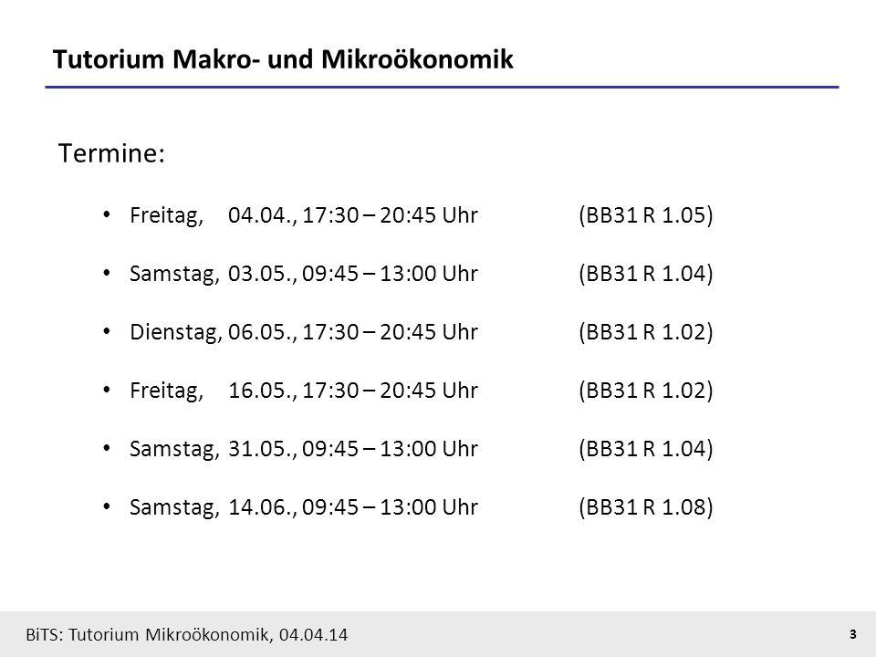 3 BiTS: Tutorium Mikroökonomik, 04.04.14 Tutorium Makro- und Mikroökonomik Termine: Freitag, 04.04., 17:30 – 20:45 Uhr(BB31 R 1.05) Samstag, 03.05., 0