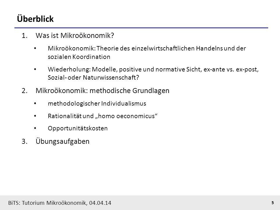 5 BiTS: Tutorium Mikroökonomik, 04.04.14 Überblick 1.Was ist Mikroökonomik? Mikroökonomik: Theorie des einzelwirtschaftlichen Handelns und der soziale