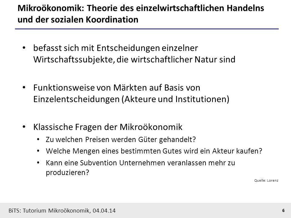 6 BiTS: Tutorium Mikroökonomik, 04.04.14 Mikroökonomik: Theorie des einzelwirtschaftlichen Handelns und der sozialen Koordination befasst sich mit Ent