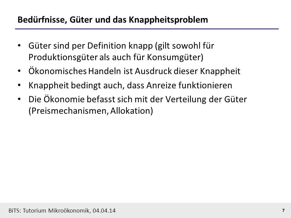 7 BiTS: Tutorium Mikroökonomik, 04.04.14 Bedürfnisse, Güter und das Knappheitsproblem Güter sind per Definition knapp (gilt sowohl für Produktionsgüte