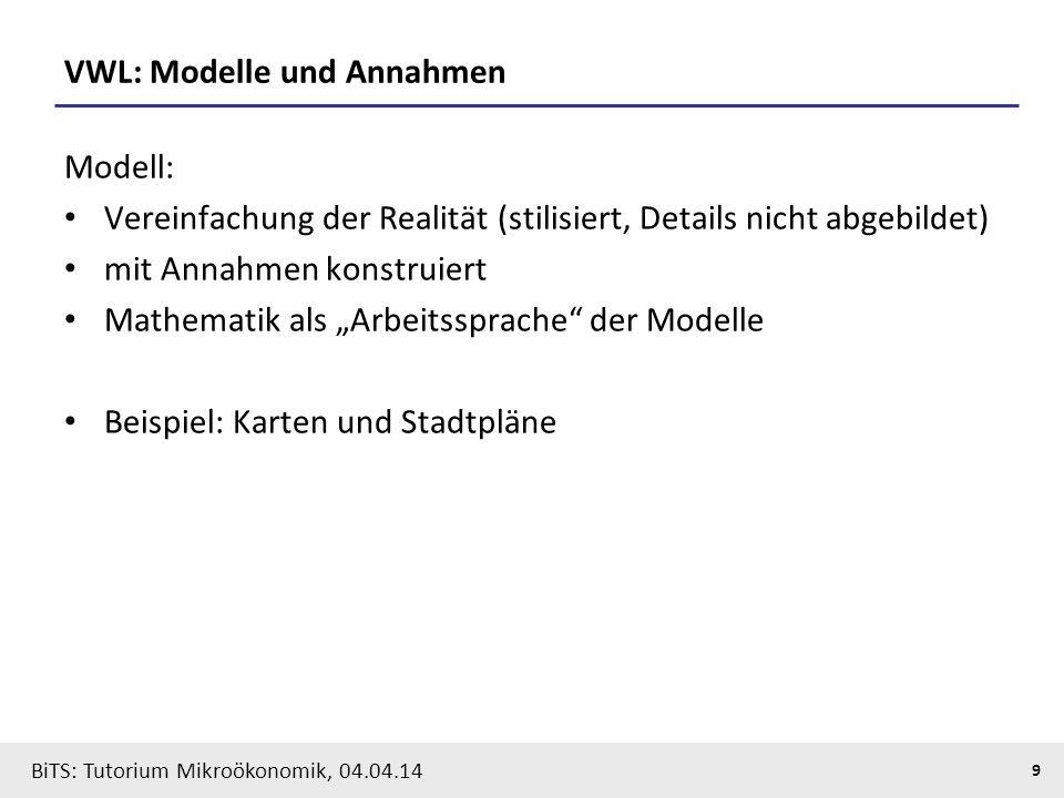 9 BiTS: Tutorium Mikroökonomik, 04.04.14 VWL: Modelle und Annahmen Modell: Vereinfachung der Realität (stilisiert, Details nicht abgebildet) mit Annah