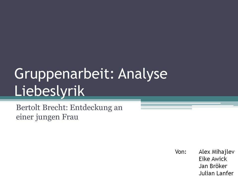 Gruppenarbeit: Analyse Liebeslyrik Bertolt Brecht: Entdeckung an einer jungen Frau Von:Alex Mihajlev Eike Awick Jan Bröker Julian Lanfer
