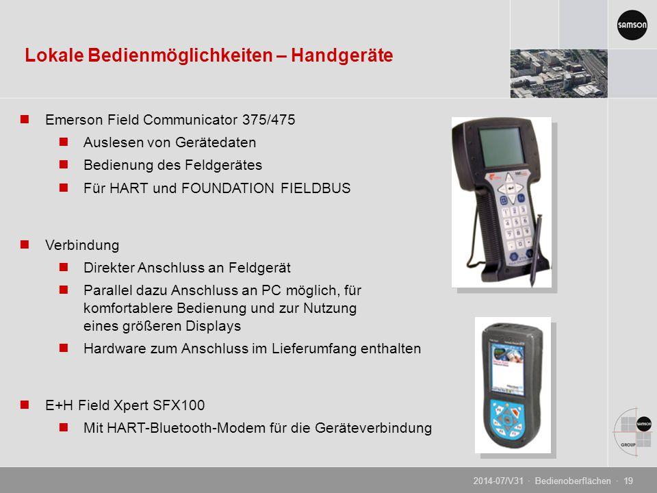 Emerson Field Communicator 375/475 Auslesen von Gerätedaten Bedienung des Feldgerätes Für HART und FOUNDATION FIELDBUS Verbindung Direkter Anschluss an Feldgerät Parallel dazu Anschluss an PC möglich, für komfortablere Bedienung und zur Nutzung eines größeren Displays Hardware zum Anschluss im Lieferumfang enthalten E+H Field Xpert SFX100 Mit HART-Bluetooth-Modem für die Geräteverbindung Lokale Bedienmöglichkeiten – Handgeräte 2014-07/V31 · Bedienoberflächen · 19