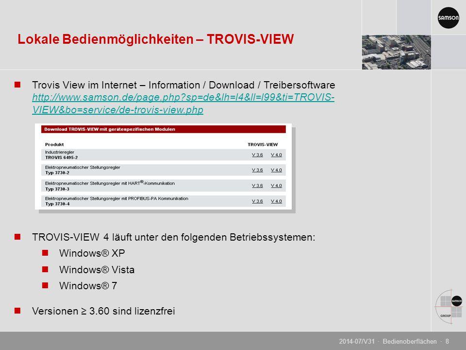 Trovis View im Internet – Information / Download / Treibersoftware http://www.samson.de/page.php?sp=de&lh=l4&ll=l99&ti=TROVIS- VIEW&bo=service/de-trovis-view.php http://www.samson.de/page.php?sp=de&lh=l4&ll=l99&ti=TROVIS- VIEW&bo=service/de-trovis-view.php TROVIS-VIEW 4 läuft unter den folgenden Betriebssystemen: Windows® XP Windows® Vista Windows® 7 Versionen ≥ 3.60 sind lizenzfrei Lokale Bedienmöglichkeiten – TROVIS-VIEW 2014-07/V31 · Bedienoberflächen · 8