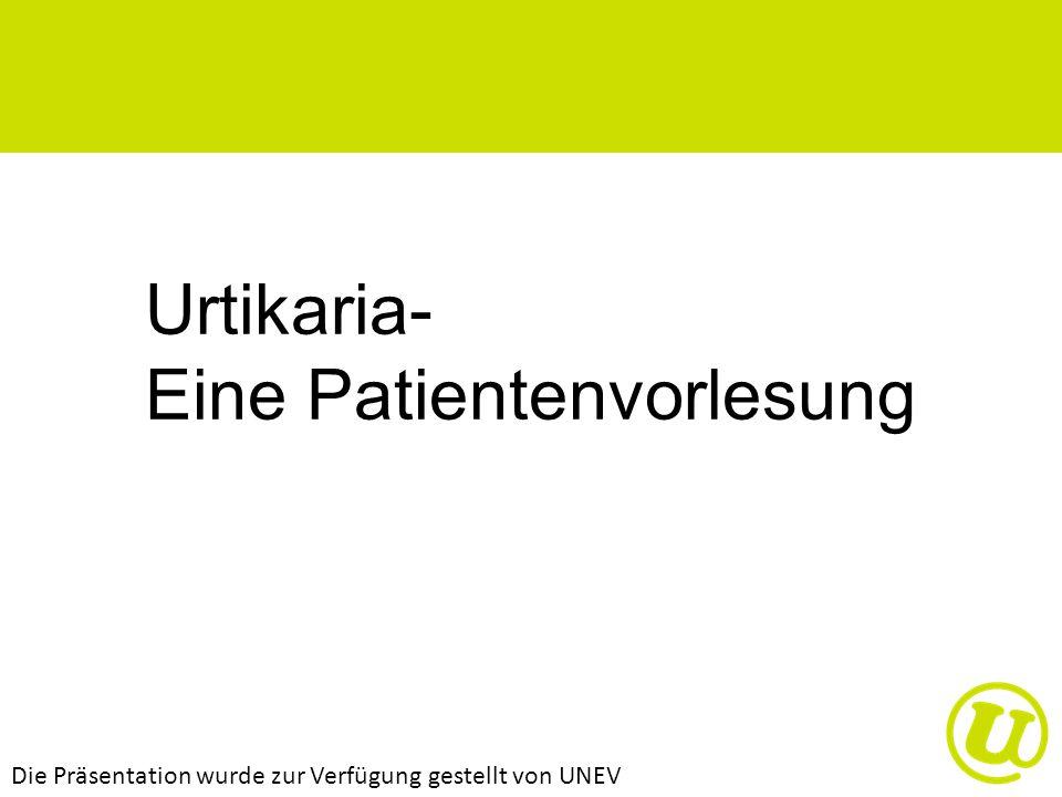Urtikaria- Eine Patientenvorlesung Die Präsentation wurde zur Verfügung gestellt von UNEV