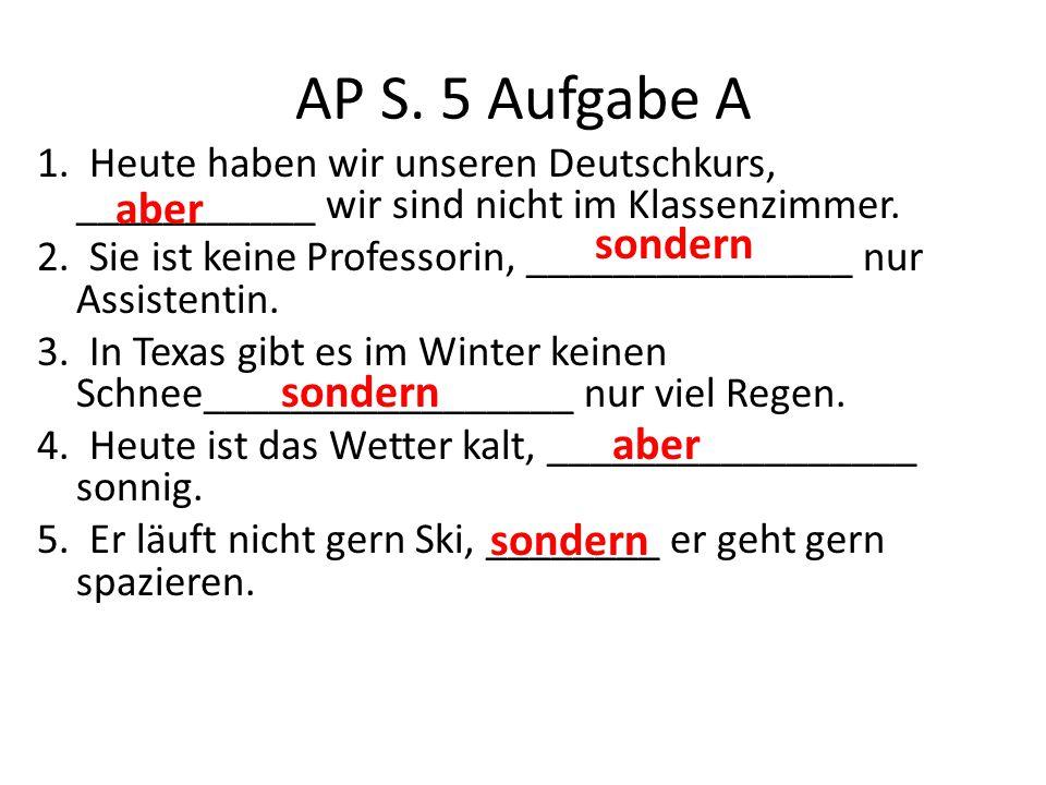 AP S. 5 Aufgabe A 1. Heute haben wir unseren Deutschkurs, ___________ wir sind nicht im Klassenzimmer. 2. Sie ist keine Professorin, _______________ n