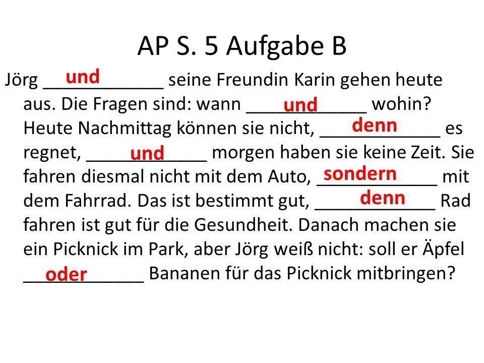 AP S. 5 Aufgabe B Jörg ____________ seine Freundin Karin gehen heute aus. Die Fragen sind: wann ____________ wohin? Heute Nachmittag können sie nicht,