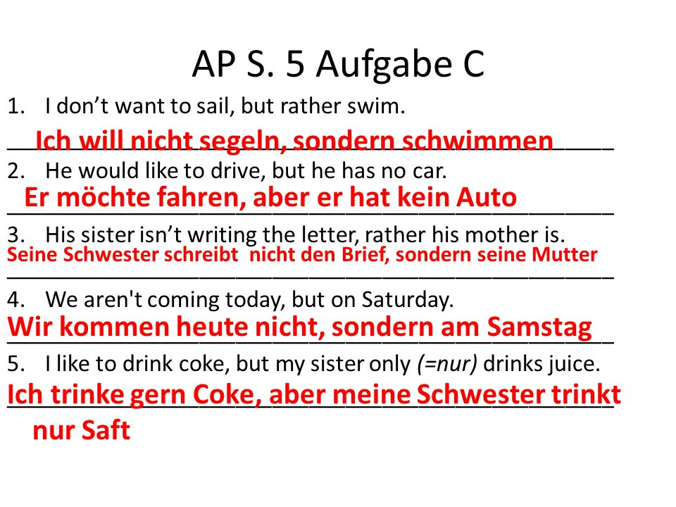 AP S. 5 Aufgabe C 1.I don't want to sail, but rather swim. __________________________________________________ 2.He would like to drive, but he has no