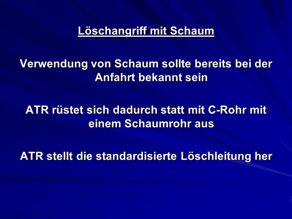 Löschangriff mit Schaum Verwendung von Schaum sollte bereits bei der Anfahrt bekannt sein ATR rüstet sich dadurch statt mit C-Rohr mit einem Schaumrohr aus ATR stellt die standardisierte Löschleitung her