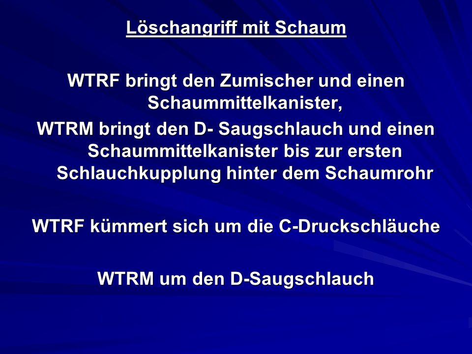 Löschangriff mit Schaum WTRF bringt den Zumischer und einen Schaummittelkanister, WTRM bringt den D- Saugschlauch und einen Schaummittelkanister bis zur ersten Schlauchkupplung hinter dem Schaumrohr WTRF kümmert sich um die C-Druckschläuche WTRM um den D-Saugschlauch