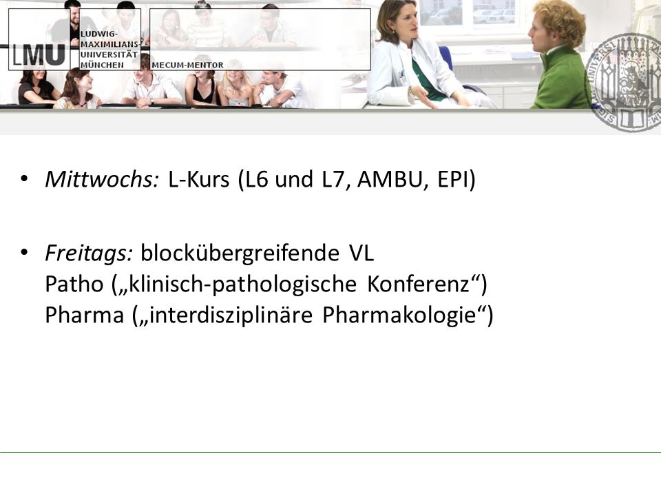 "Mittwochs: L-Kurs (L6 und L7, AMBU, EPI) Freitags: blockübergreifende VL Patho (""klinisch-pathologische Konferenz ) Pharma (""interdisziplinäre Pharmakologie )"