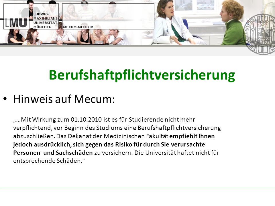 """Berufshaftpflichtversicherung Hinweis auf Mecum: """"…Mit Wirkung zum 01.10.2010 ist es für Studierende nicht mehr verpflichtend, vor Beginn des Studiums eine Berufshaftpflichtversicherung abzuschließen."""