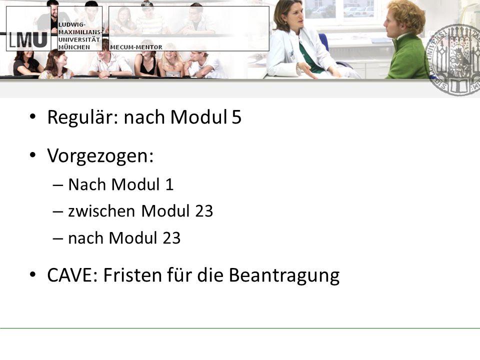 Regulär: nach Modul 5 Vorgezogen: – Nach Modul 1 – zwischen Modul 23 – nach Modul 23 CAVE: Fristen für die Beantragung