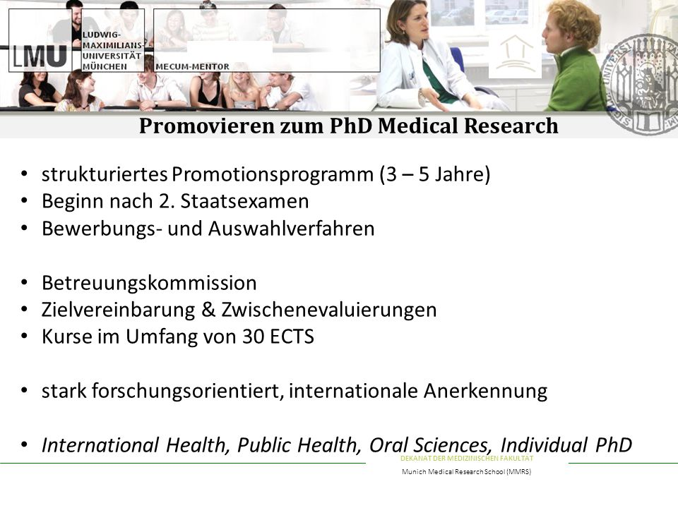 DEKANAT DER MEDIZINISCHEN FAKULTÄT Munich Medical Research School (MMRS) Promovieren zum PhD Medical Research strukturiertes Promotionsprogramm (3 – 5 Jahre) Beginn nach 2.
