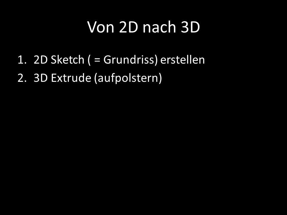 Von 2D nach 3D 1.2D Sketch ( = Grundriss) erstellen 2.3D Extrude (aufpolstern)