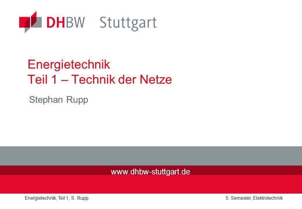 Energietechnik, Teil 1, S. Rupp5. Semester, Elektrotechnik Energietechnik Teil 1 – Technik der Netze Stephan Rupp www.dhbw-stuttgart.de