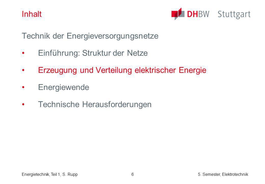 Energietechnik, Teil 1, S. Rupp5. Semester, Elektrotechnik 6 Inhalt Technik der Energieversorgungsnetze Einführung: Struktur der Netze Erzeugung und V