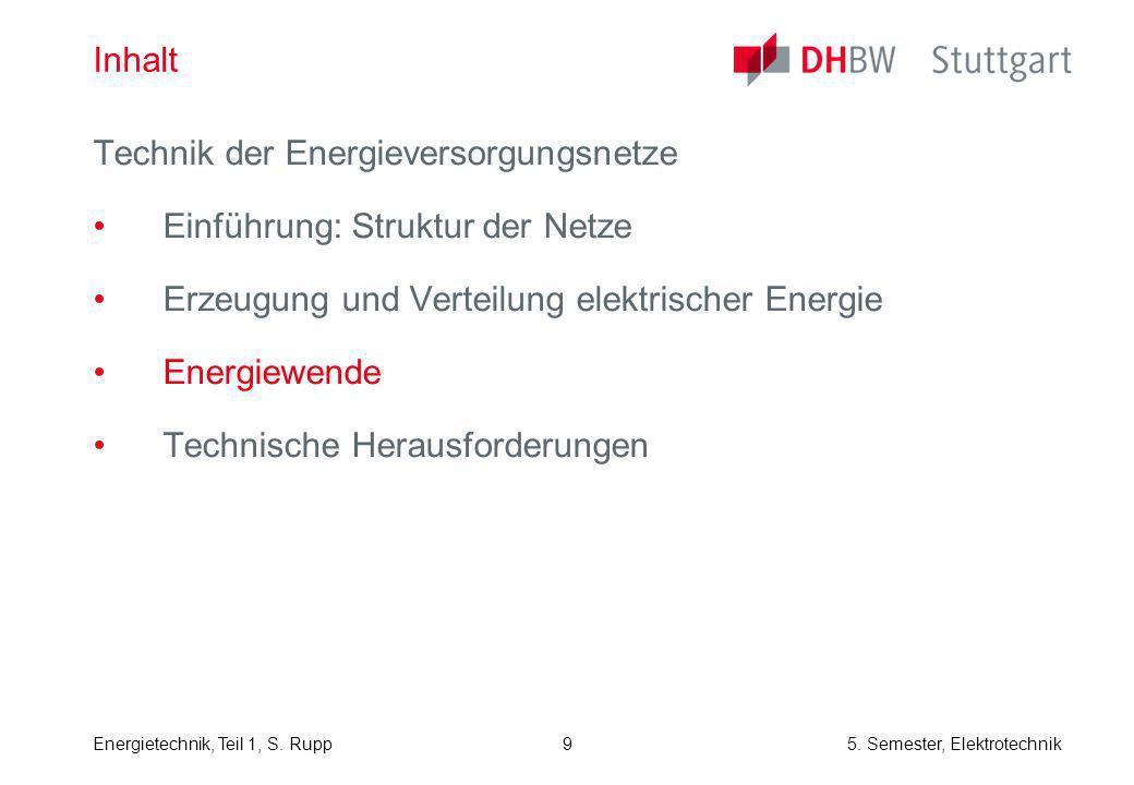 Energietechnik, Teil 1, S. Rupp5. Semester, Elektrotechnik 9 Inhalt Technik der Energieversorgungsnetze Einführung: Struktur der Netze Erzeugung und V