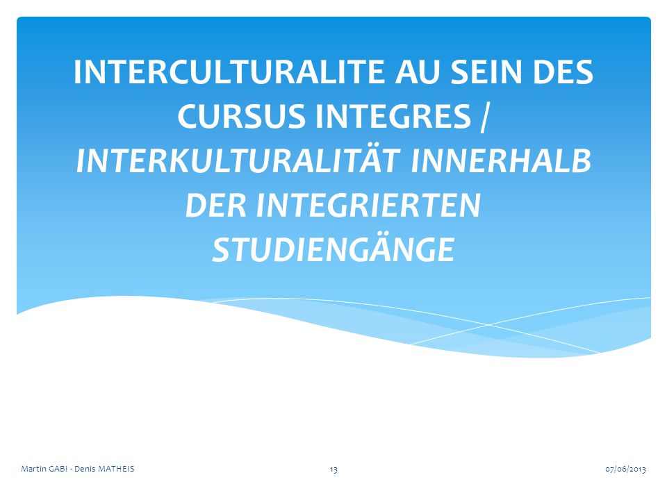 INTERCULTURALITE AU SEIN DES CURSUS INTEGRES / INTERKULTURALITÄT INNERHALB DER INTEGRIERTEN STUDIENGÄNGE 1307/06/2013Martin GABI - Denis MATHEIS