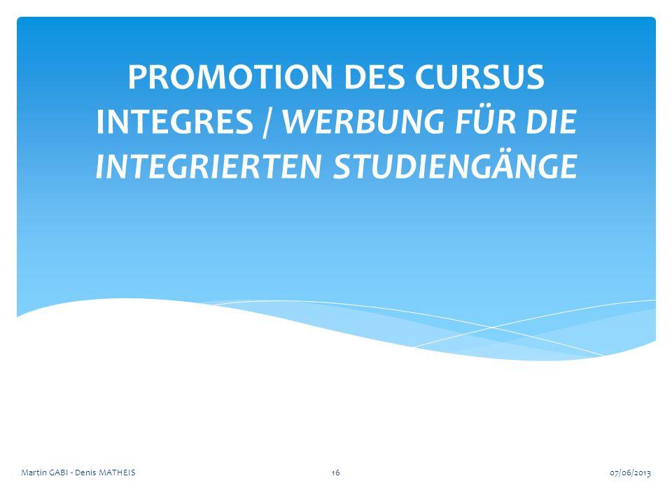 PROMOTION DES CURSUS INTEGRES / WERBUNG FÜR DIE INTEGRIERTEN STUDIENGÄNGE 1607/06/2013Martin GABI - Denis MATHEIS