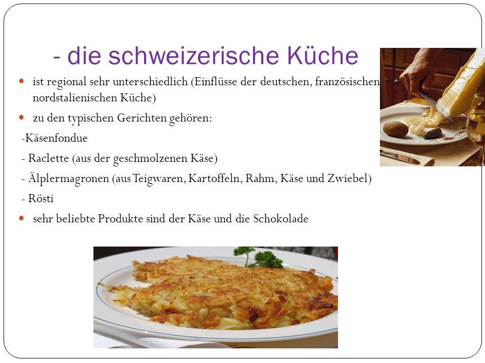 - die schweizerische Küche ist regional sehr unterschiedlich (Einflüsse der deutschen, französischen und nordstalienischen Küche) zu den typischen Gerichten gehören: -Käsenfondue - Raclette (aus der geschmolzenen Käse) - Älplermagronen (aus Teigwaren, Kartoffeln, Rahm, Käse und Zwiebel) - Rösti sehr beliebte Produkte sind der Käse und die Schokolade