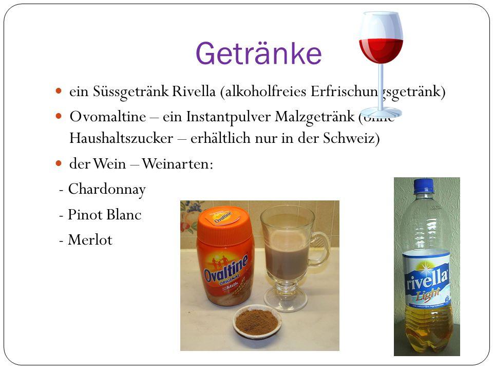 Getränke ein Süssgetränk Rivella (alkoholfreies Erfrischungsgetränk) Ovomaltine – ein Instantpulver Malzgetränk (ohne Haushaltszucker – erhältlich nur in der Schweiz) der Wein – Weinarten: - Chardonnay - Pinot Blanc - Merlot