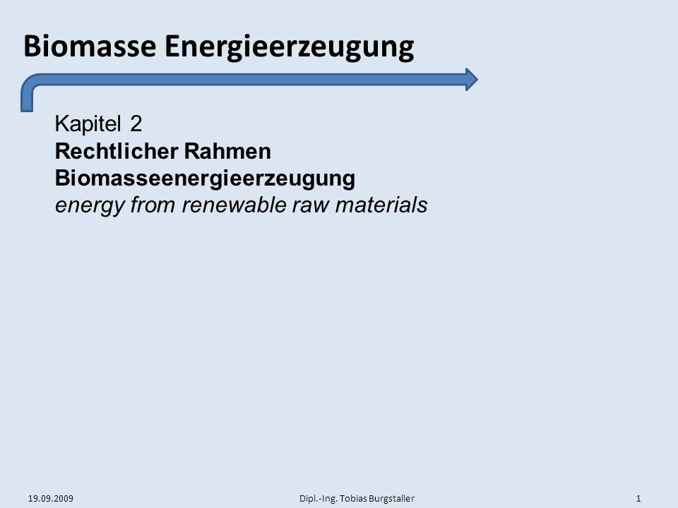 19.09.2009 Dipl.-Ing. Tobias Burgstaller 1 Biomasse Energieerzeugung Kapitel 2 Rechtlicher Rahmen Biomasseenergieerzeugung energy from renewable raw m