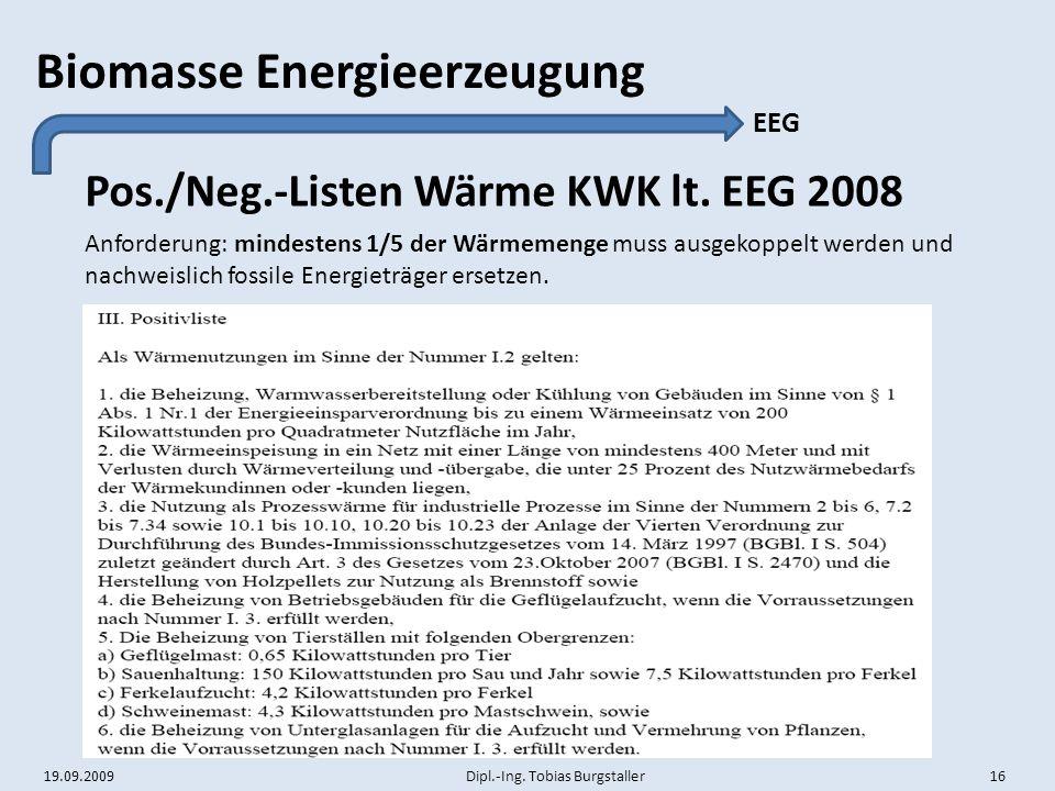 19.09.2009 Dipl.-Ing. Tobias Burgstaller 16 Biomasse Energieerzeugung Pos./Neg.-Listen Wärme KWK lt. EEG 2008 EEG Anforderung: mindestens 1/5 der Wärm
