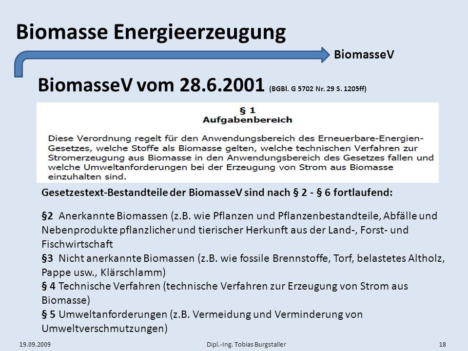 19.09.2009 Dipl.-Ing. Tobias Burgstaller 18 Biomasse Energieerzeugung BiomasseV vom 28.6.2001 (BGBl. G 5702 Nr. 29 S. 1205ff) BiomasseV Gesetzestext-B