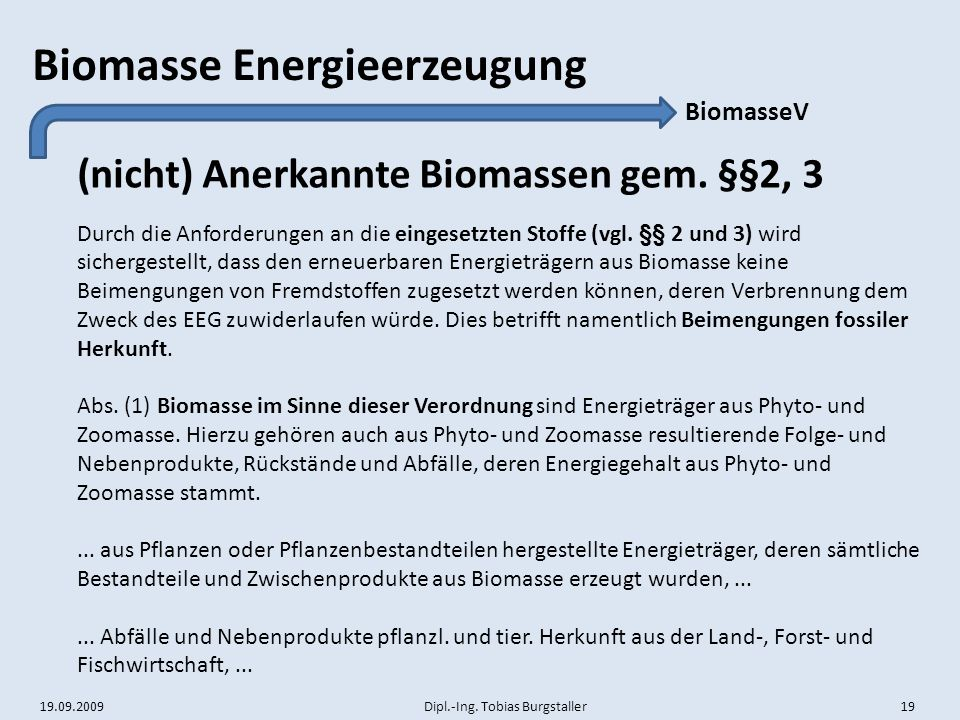 19.09.2009 Dipl.-Ing. Tobias Burgstaller 19 Biomasse Energieerzeugung (nicht) Anerkannte Biomassen gem. §§2, 3 BiomasseV Durch die Anforderungen an di