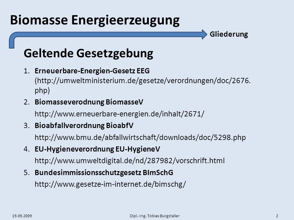 19.09.2009 Dipl.-Ing. Tobias Burgstaller 2 Biomasse Energieerzeugung Geltende Gesetzgebung Gliederung 1.Erneuerbare-Energien-Gesetz EEG (http://umwelt