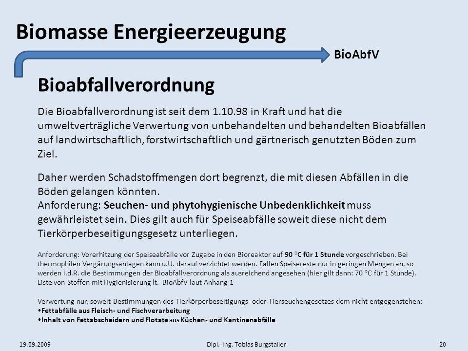 19.09.2009 Dipl.-Ing. Tobias Burgstaller 20 Biomasse Energieerzeugung Bioabfallverordnung BioAbfV Die Bioabfallverordnung ist seit dem 1.10.98 in Kraf