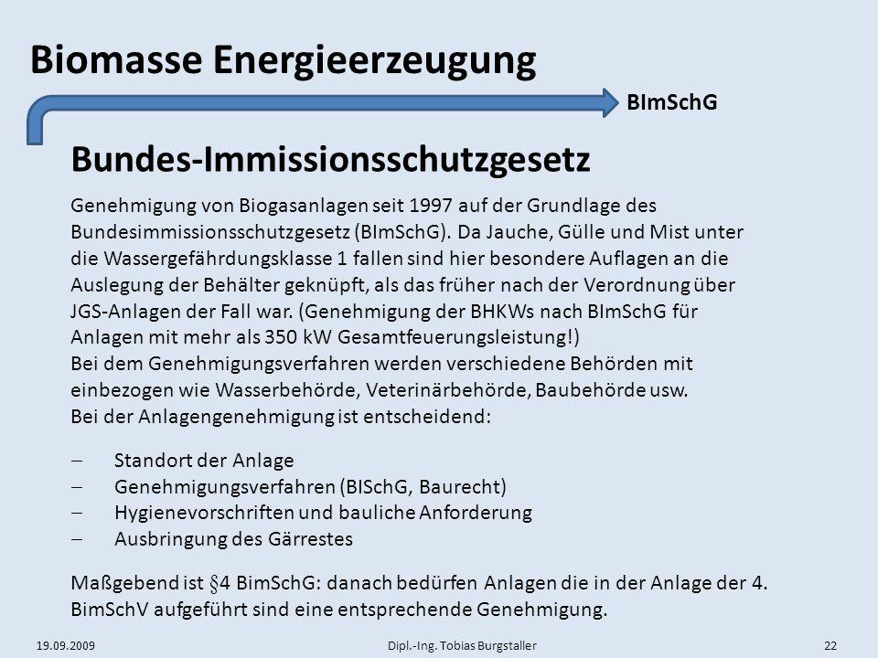 19.09.2009 Dipl.-Ing. Tobias Burgstaller 22 Biomasse Energieerzeugung Bundes-Immissionsschutzgesetz BImSchG Genehmigung von Biogasanlagen seit 1997 au
