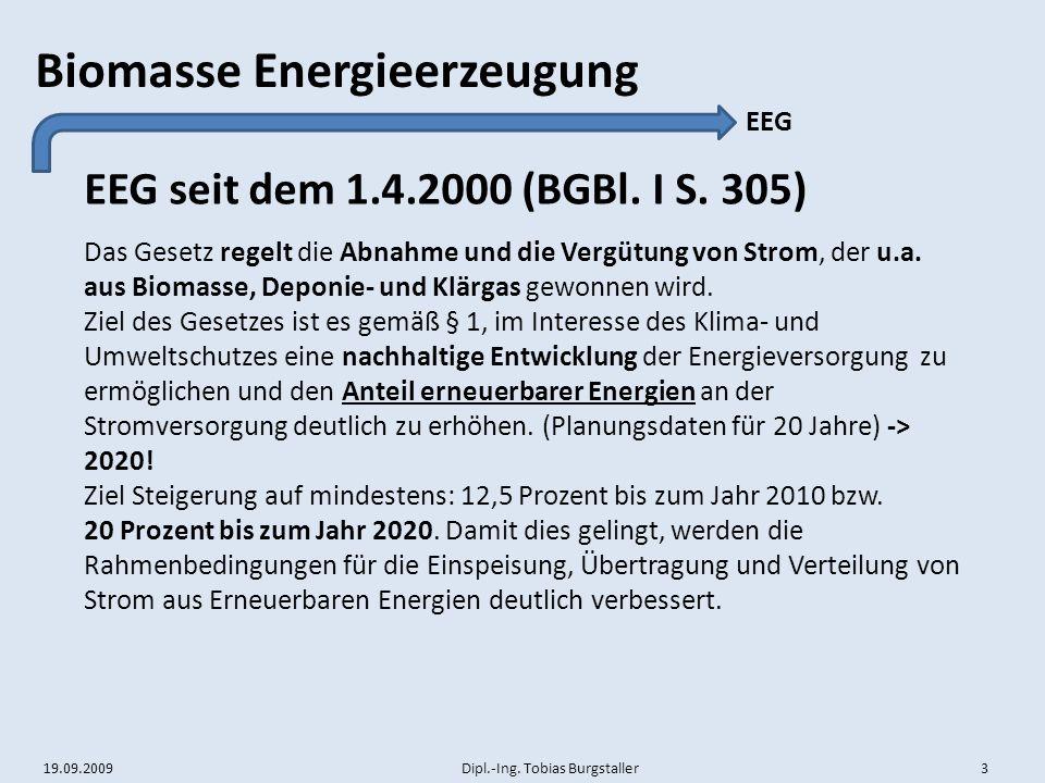 19.09.2009 Dipl.-Ing. Tobias Burgstaller 3 Biomasse Energieerzeugung EEG seit dem 1.4.2000 (BGBl. I S. 305) EEG Das Gesetz regelt die Abnahme und die