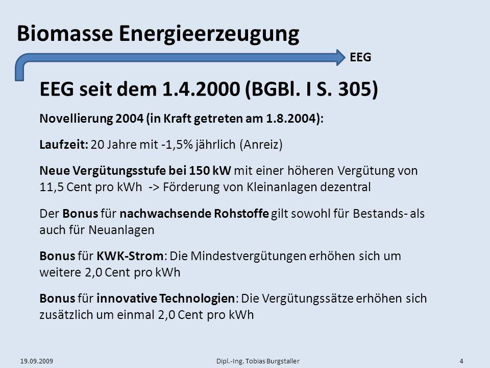 19.09.2009 Dipl.-Ing. Tobias Burgstaller 4 Biomasse Energieerzeugung EEG seit dem 1.4.2000 (BGBl. I S. 305) EEG Novellierung 2004 (in Kraft getreten a