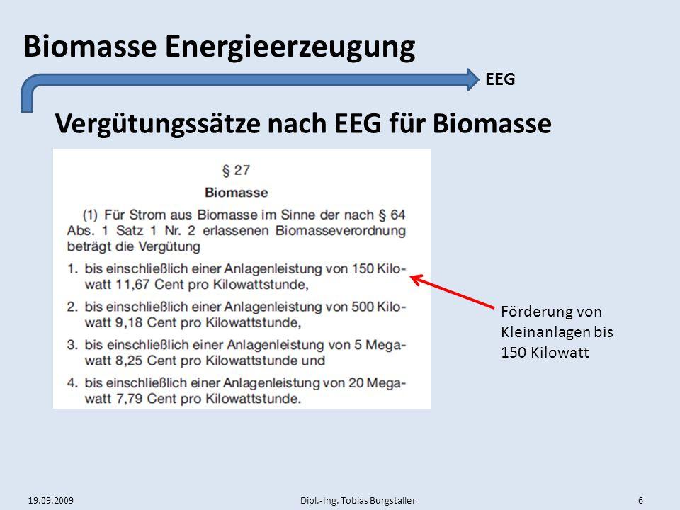 19.09.2009 Dipl.-Ing. Tobias Burgstaller 6 Biomasse Energieerzeugung Vergütungssätze nach EEG für Biomasse EEG Förderung von Kleinanlagen bis 150 Kilo