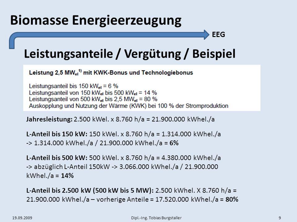 19.09.2009 Dipl.-Ing. Tobias Burgstaller 9 Biomasse Energieerzeugung Leistungsanteile / Vergütung / Beispiel EEG Jahresleistung: 2.500 kWel. x 8.760 h